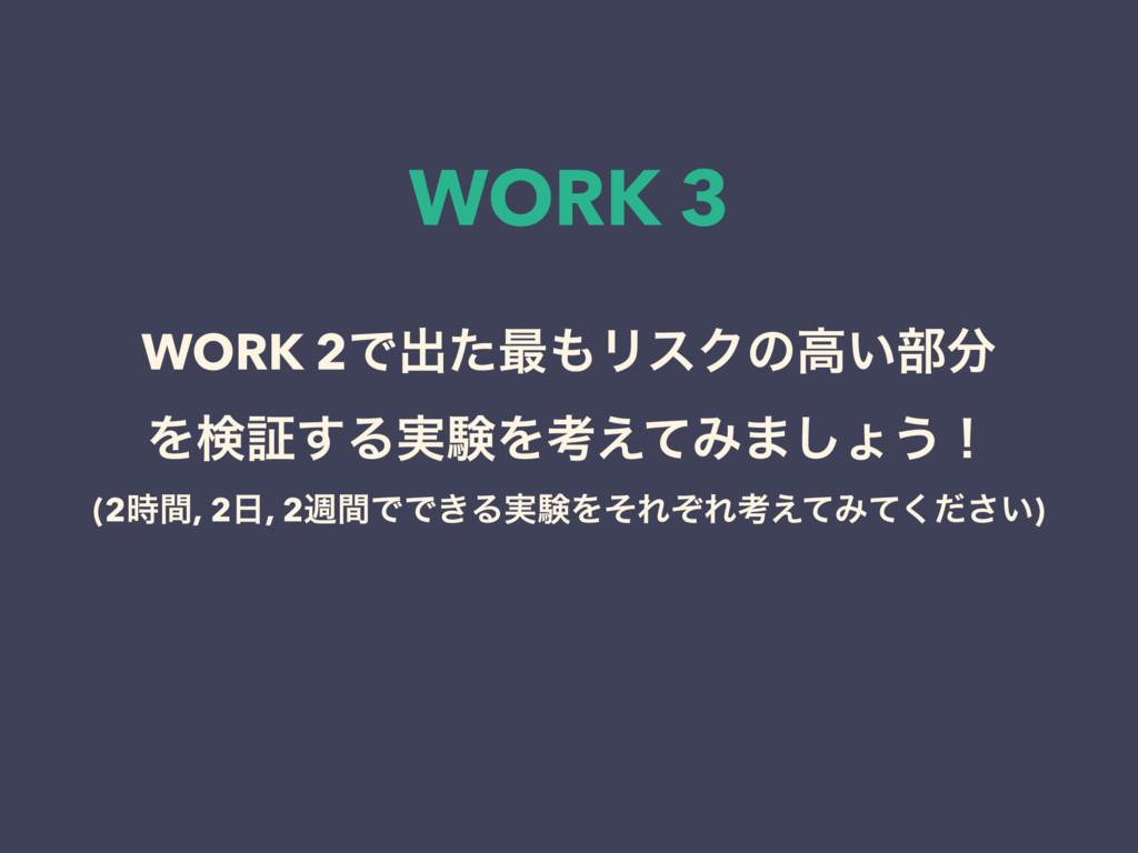 WORK 3 WORK 2Ͱग़ͨ࠷ϦεΫͷߴ͍෦ Λݕূ͢Δ࣮ݧΛߟ͑ͯΈ·͠ΐ͏ʂ (2...