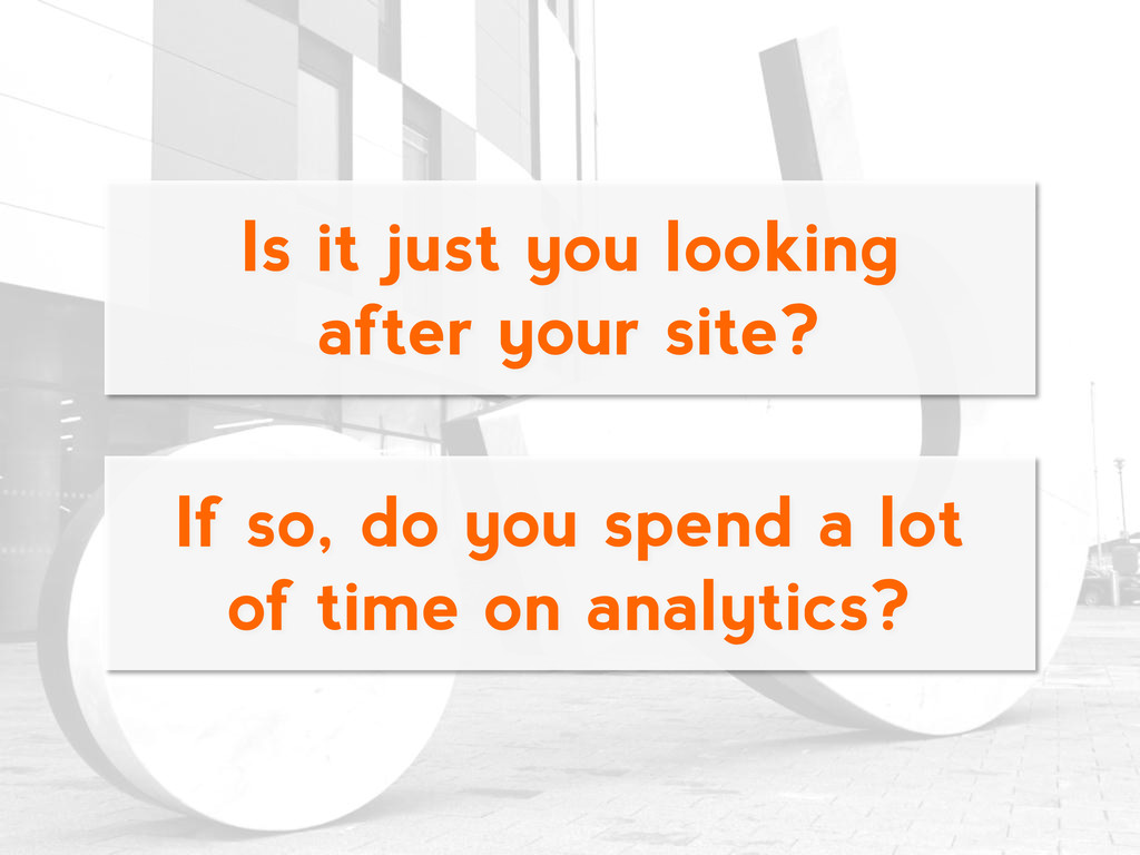 Is it just you looking after your site? If so, ...