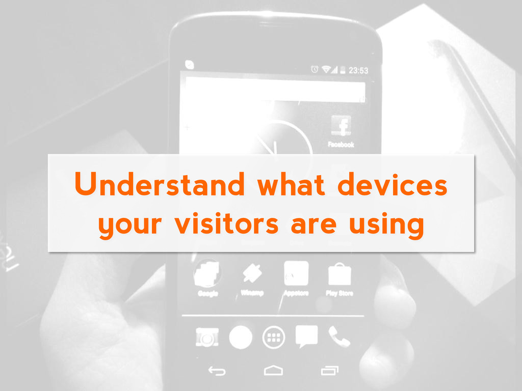 Understand what devices your visitors are using