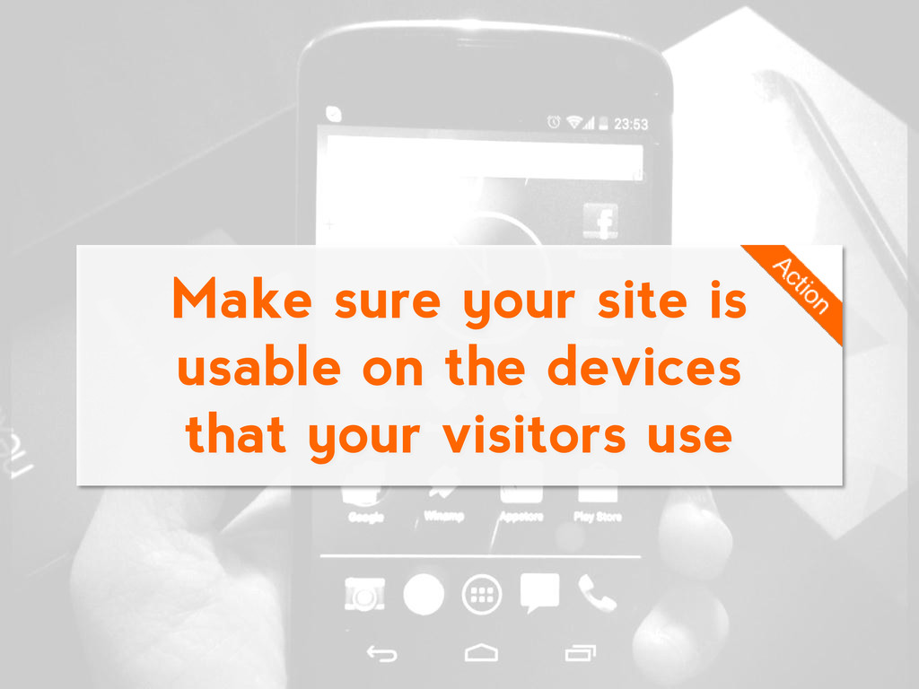 Make sure your site is usable on the devices th...