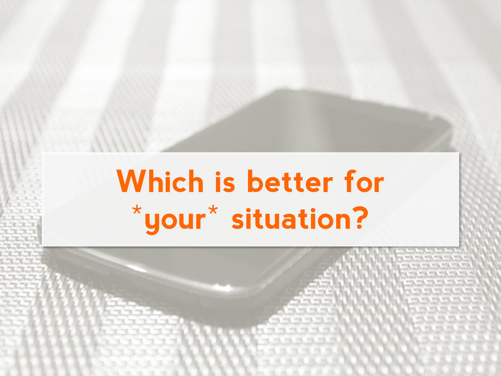 Which is better for *your* situation?
