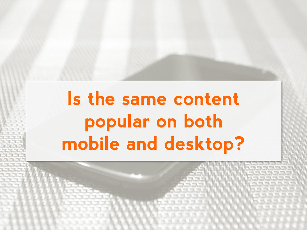 Is the same content popular on both mobile and ...