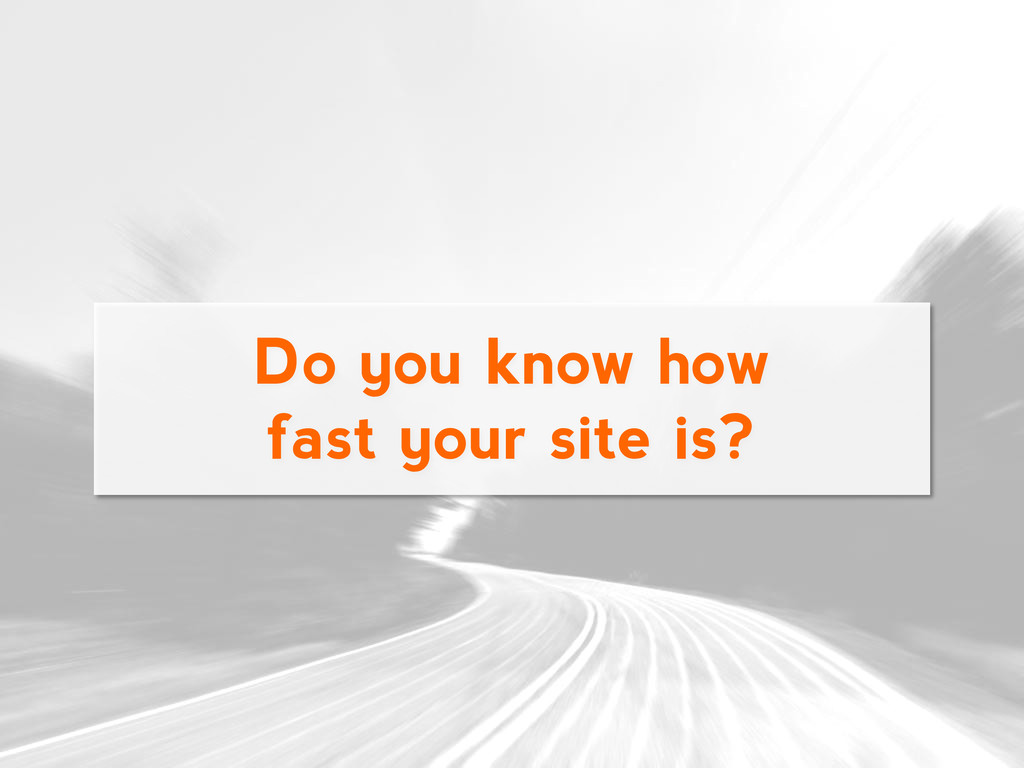 Do you know how fast your site is?