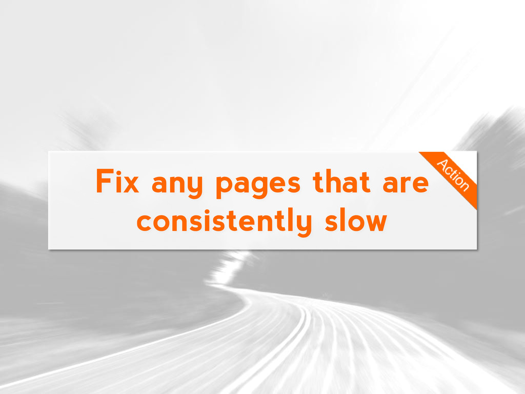 Fix any pages that are consistently slow