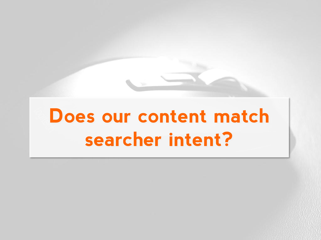 Does our content match searcher intent?