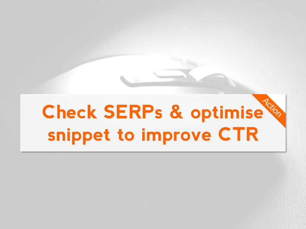 Check SERPs & optimise snippet to improve CTR