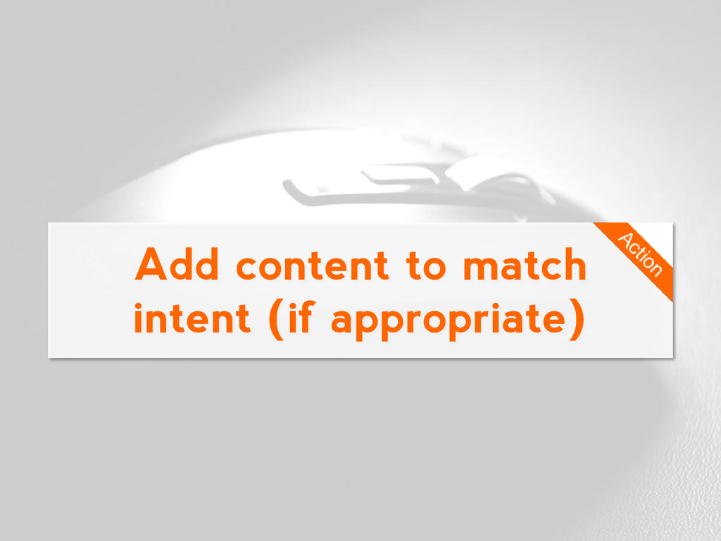 Add content to match intent (if appropriate)