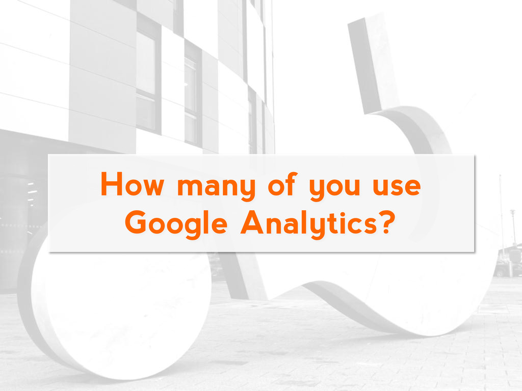 How many of you use Google Analytics?