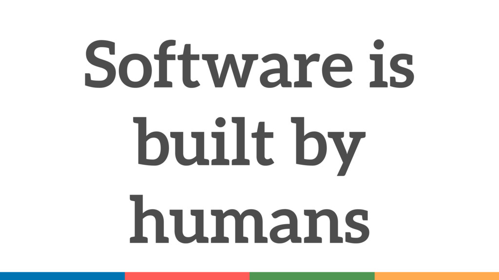 Software is built by humans