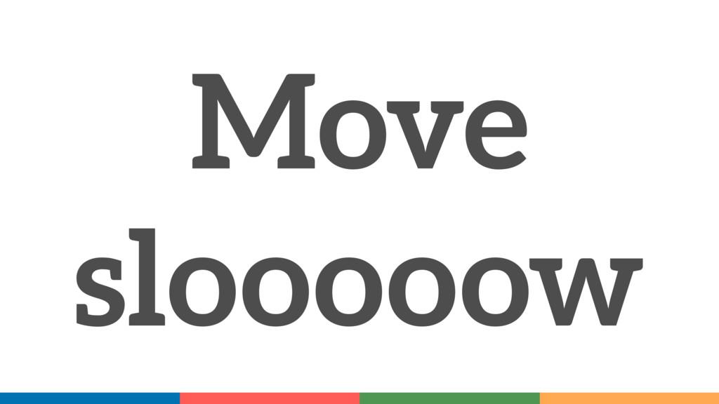 Move slooooow