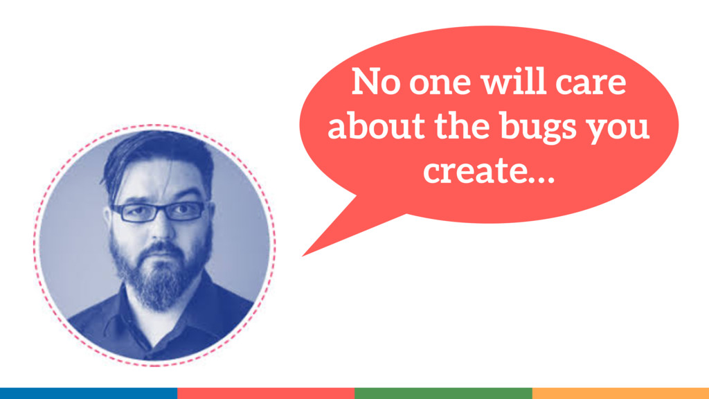 No one will care about the bugs you create…