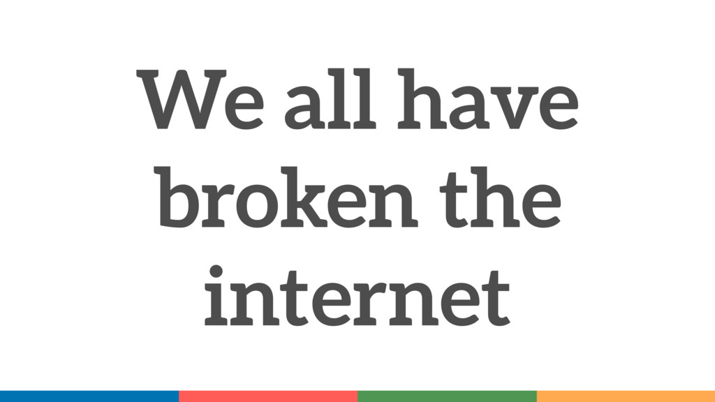 We all have broken the internet