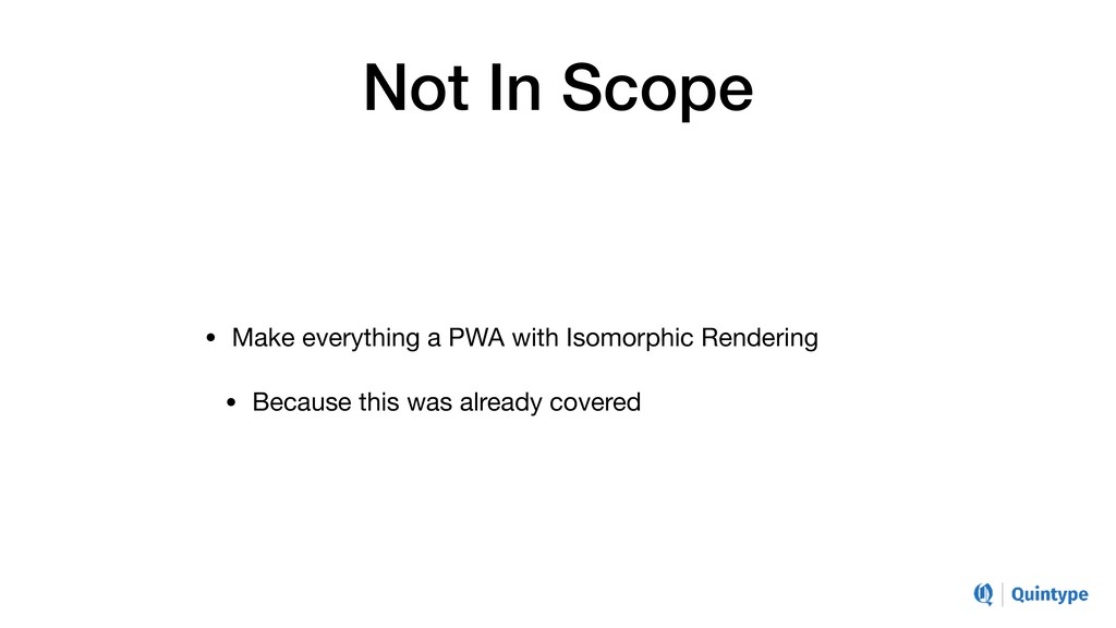 Not In Scope • Make everything a PWA with Isomo...