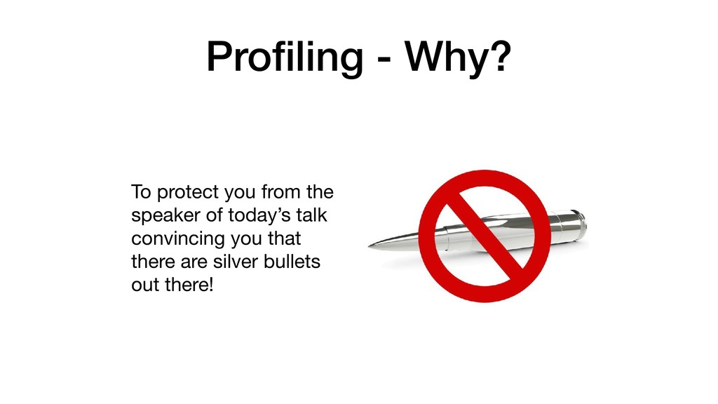 Profiling - Why? To protect you from the speaker...