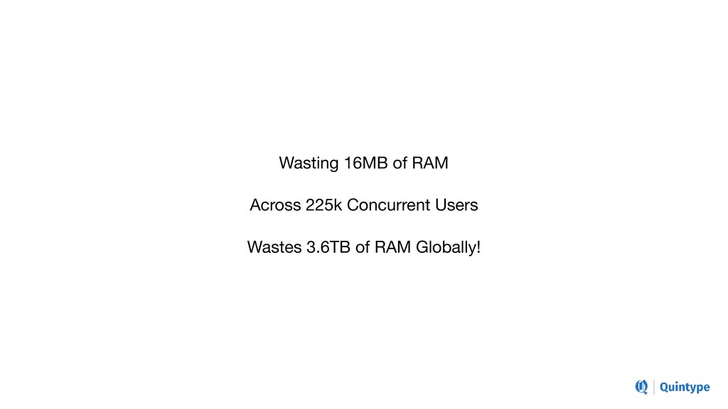 Wasting 16MB of RAM  Across 225k Concurrent Use...