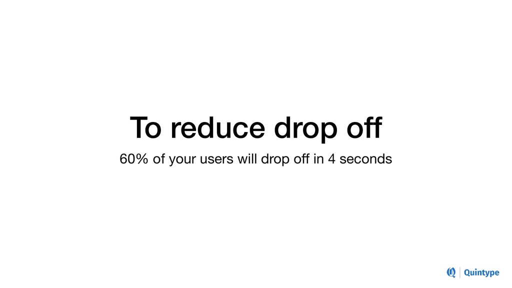 To reduce drop off 60% of your users will drop ...