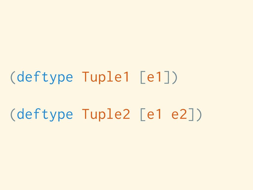 (deftype Tuple1 [e1]) (deftype Tuple2 [e1 e2])