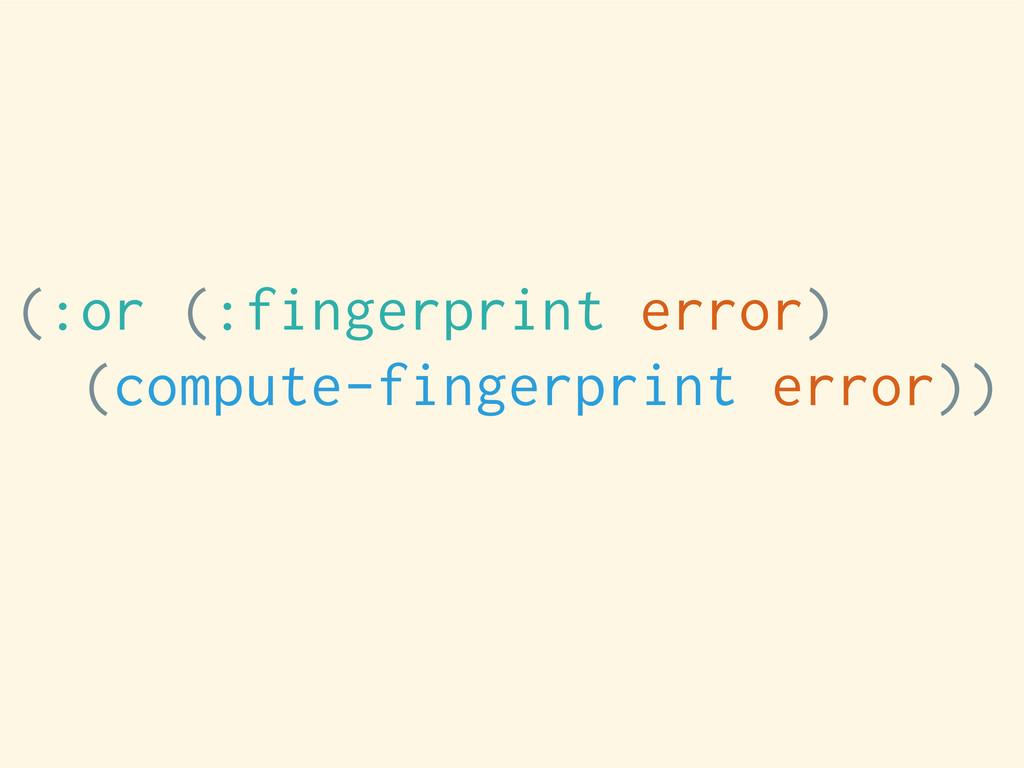 (:or (:fingerprint error) (compute-fingerprint ...