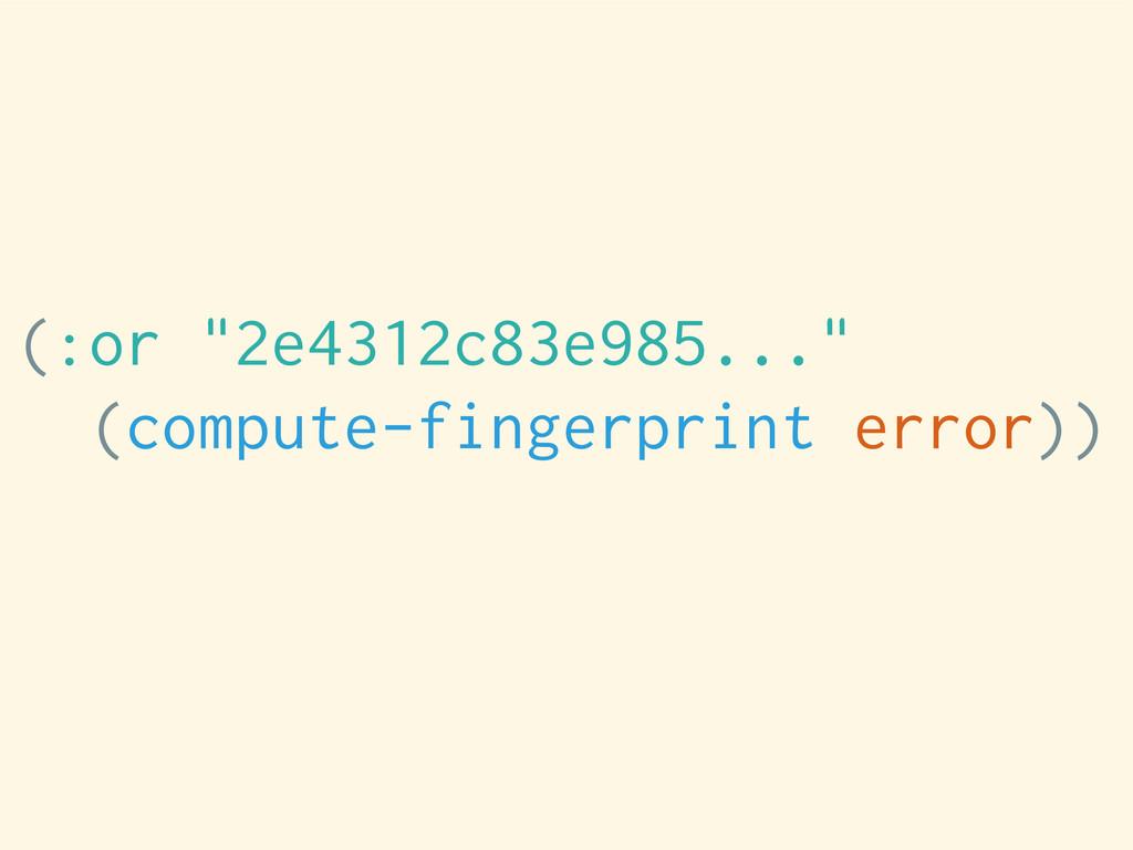"""(:or """"2e4312c83e985..."""" (compute-fingerprint er..."""