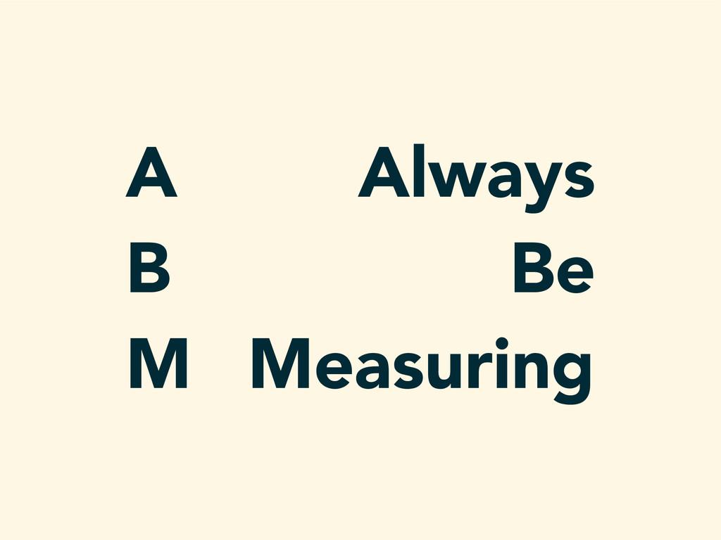 Always Be Measuring A B M