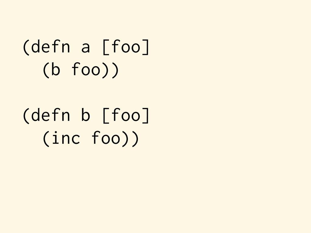 (defn a [foo] (b foo)) (defn b [foo] (inc foo))