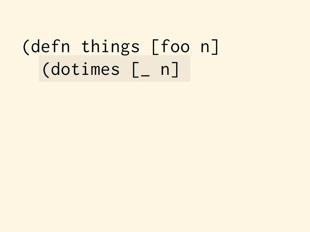 (defn things [foo n] (dotimes [_ n]