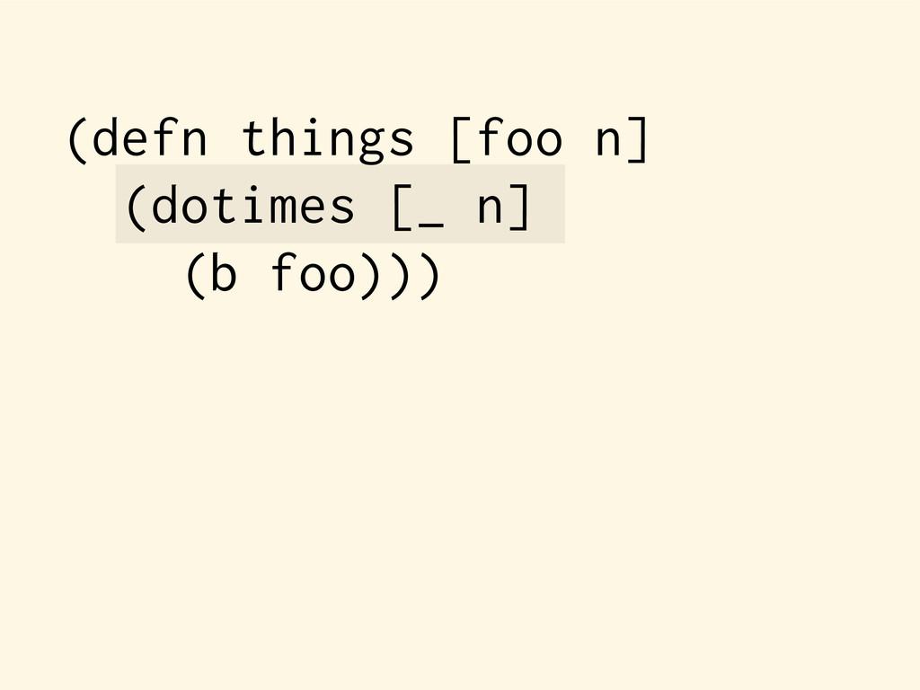 (defn things [foo n] (dotimes [_ n] (b foo)))