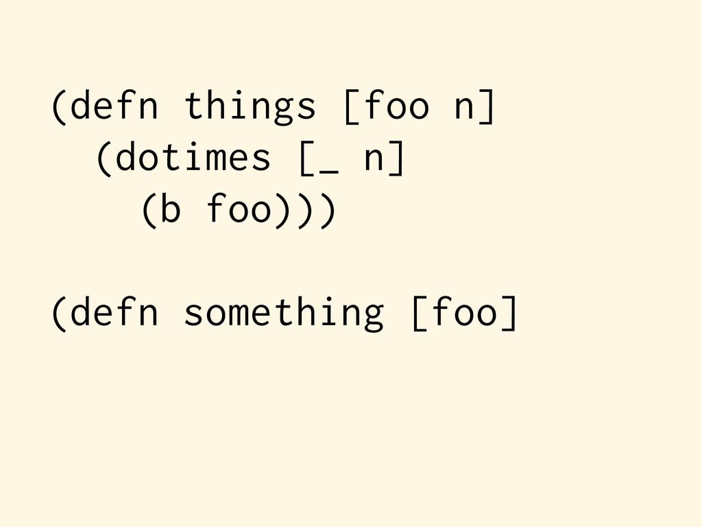 (defn things [foo n] (dotimes [_ n] (b foo))) (...