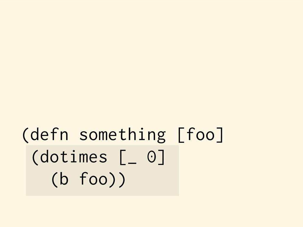 (defn something [foo] (dotimes [_ 0] (b foo))