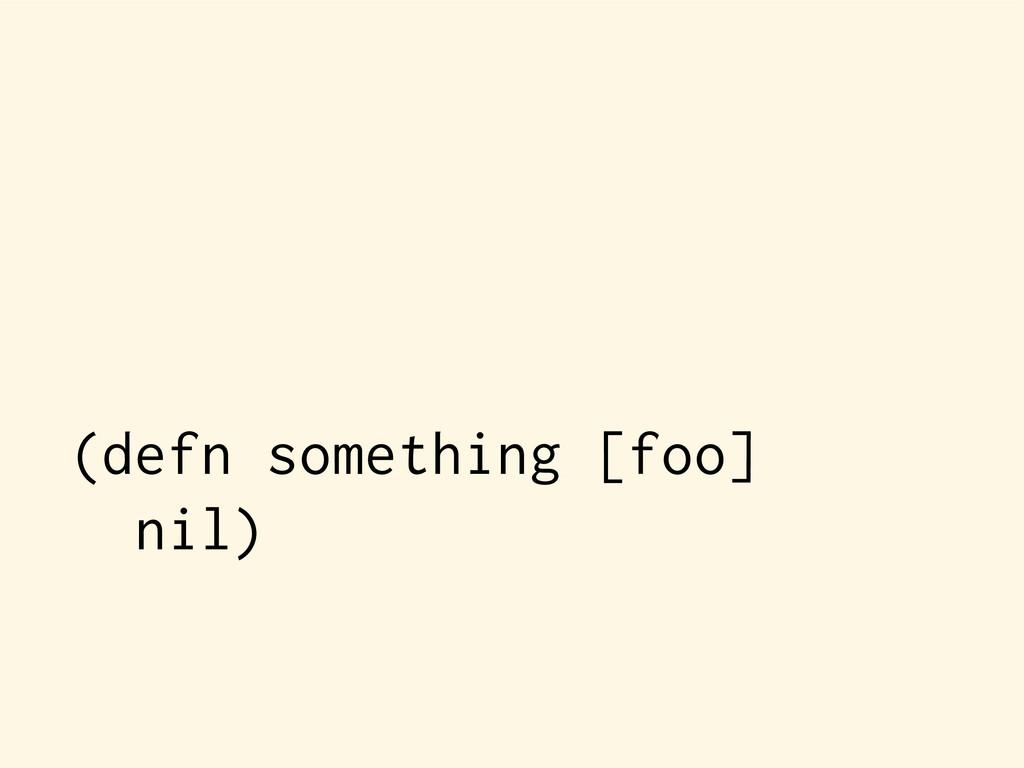 (defn something [foo] nil)