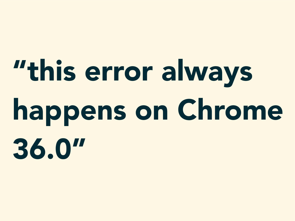 """this error always happens on Chrome 36.0"""