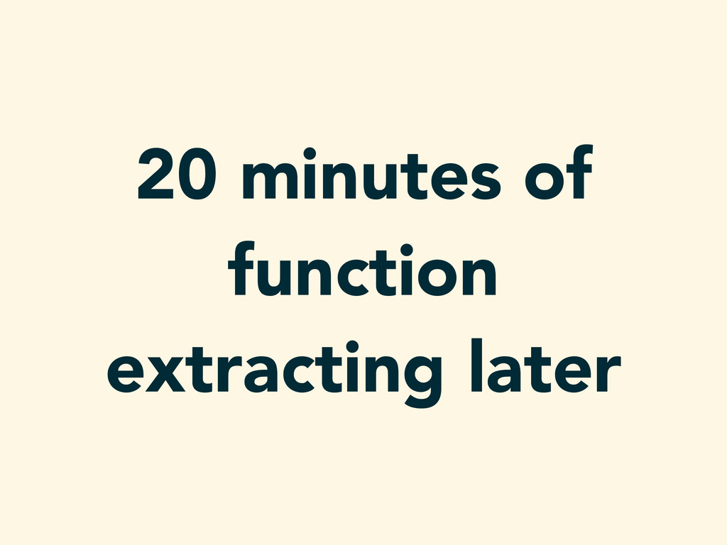 20 minutes of function extracting later