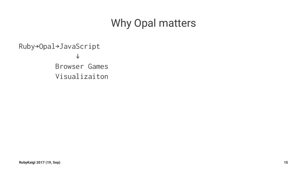 Why Opal matters Ruby→Opal→JavaScript ↓ Browser...