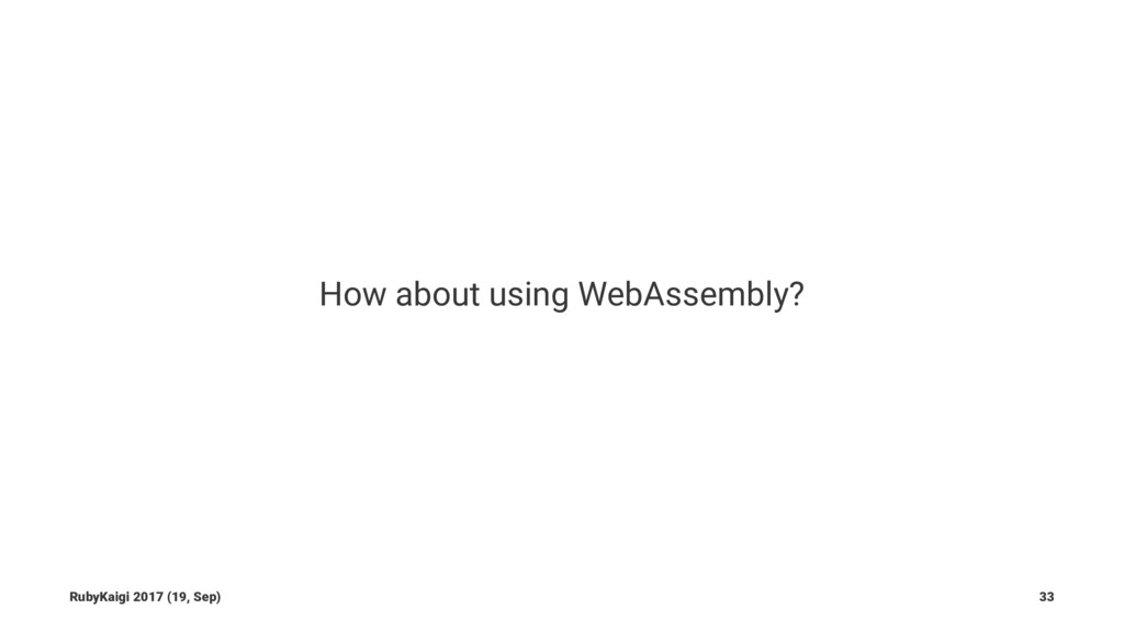 How about using WebAssembly? RubyKaigi 2017 (19...