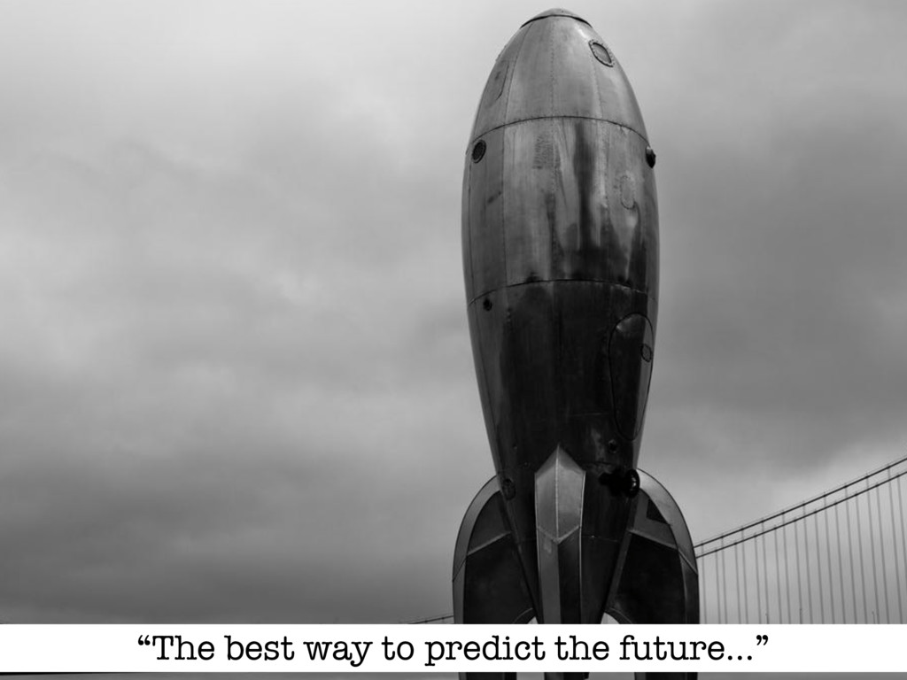 """The best way to predict the future…"""