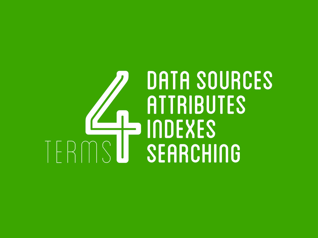 4 terms data sources attributes indexes searchi...
