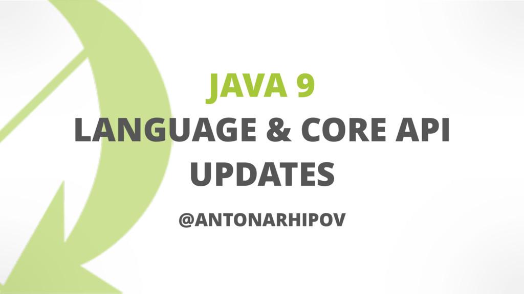 JAVA 9 LANGUAGE & CORE API UPDATES @ANTONARHIPOV