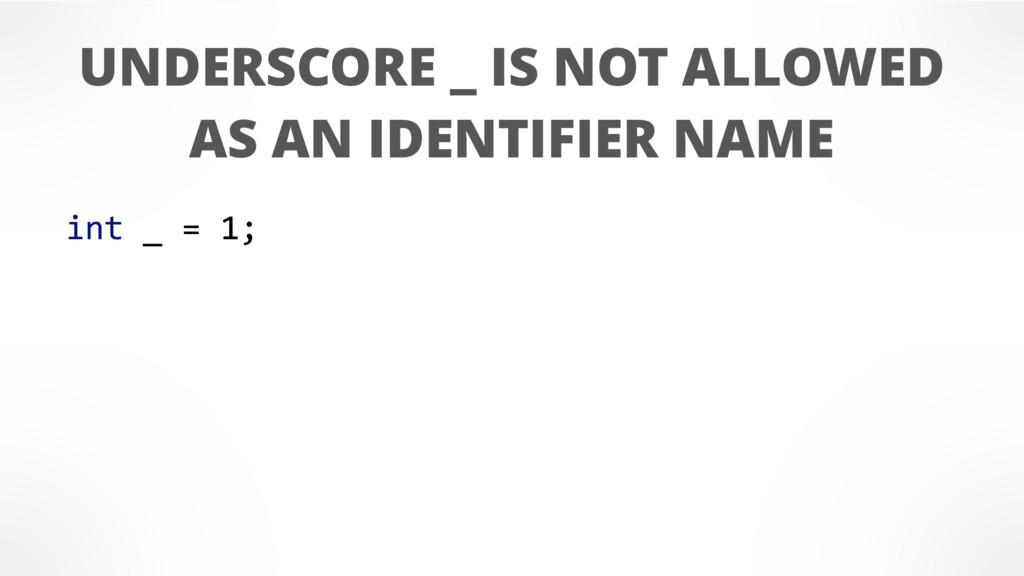 int _ = 1; UNDERSCORE _ IS NOT ALLOWED AS AN ID...