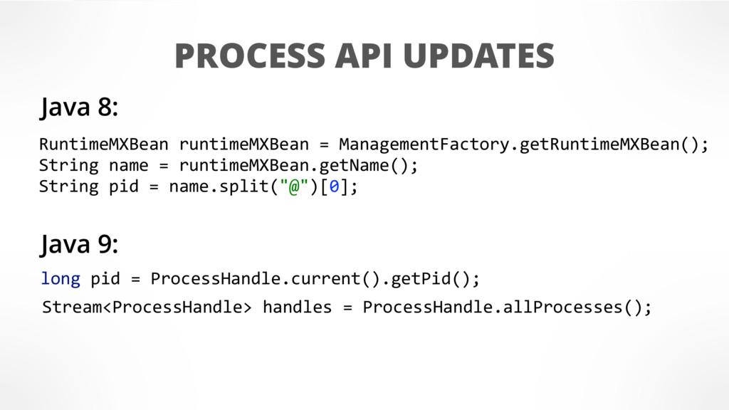 PROCESS API UPDATES RuntimeMXBean runtimeMXBean...