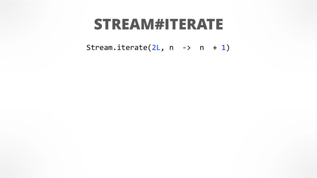 STREAM#ITERATE Stream.iterate(2L, n -> n + 1)
