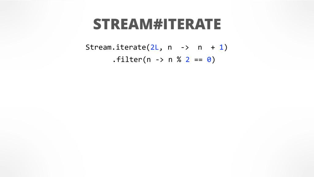 STREAM#ITERATE Stream.iterate(2L, n -> n + 1) ....