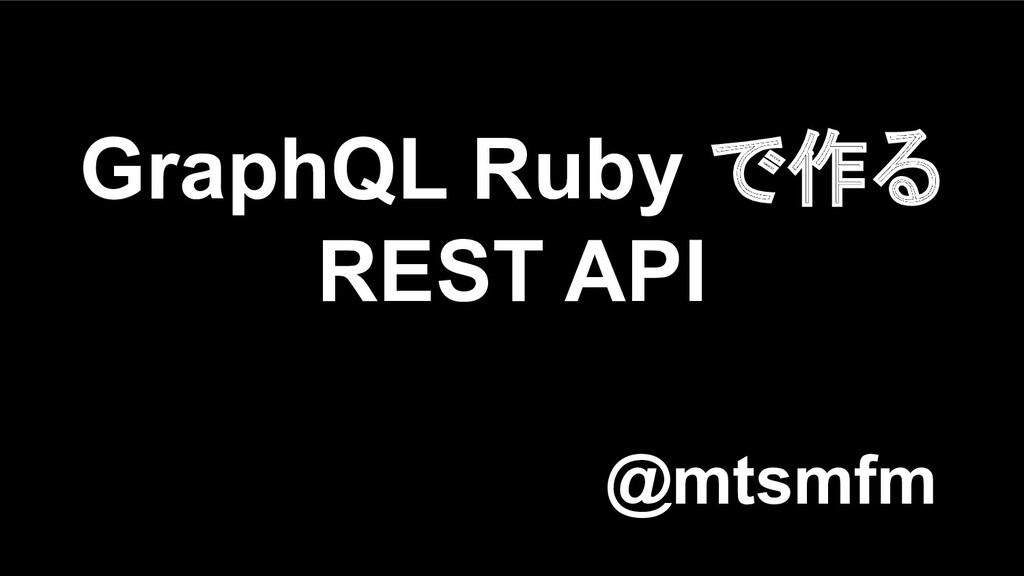 @mtsmfm GraphQL Ruby で作る REST API