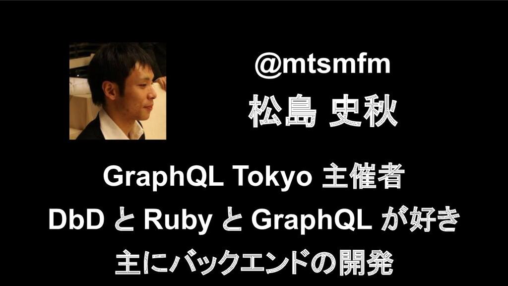 @mtsmfm 松島 史秋 GraphQL Tokyo 主催者 DbD と Ruby と Gr...