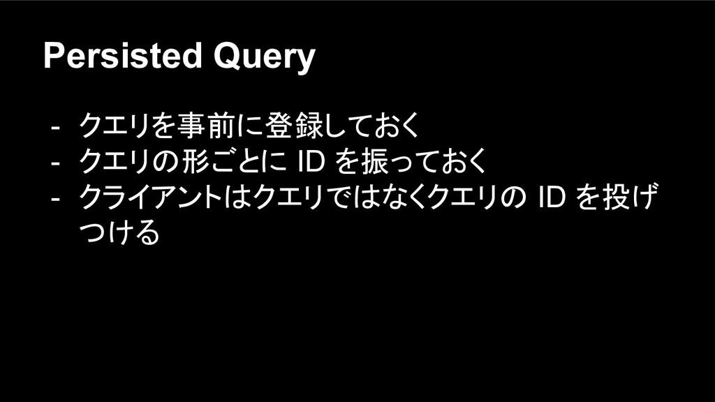 Persisted Query - クエリを事前に登録しておく - クエリの形ごとに ID を...