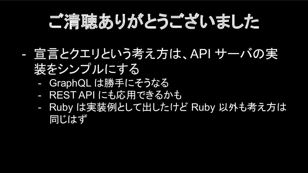 ご清聴ありがとうございました - 宣言とクエリという考え方は、API サーバの実 装をシンプル...