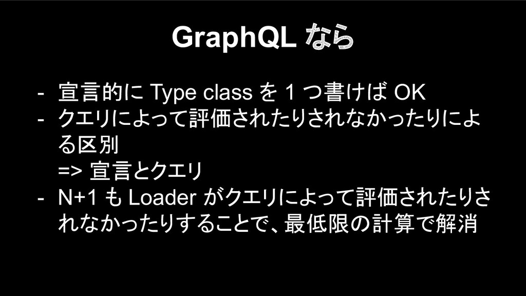 GraphQL なら - 宣言的に Type class を 1 つ書けば OK - クエリに...
