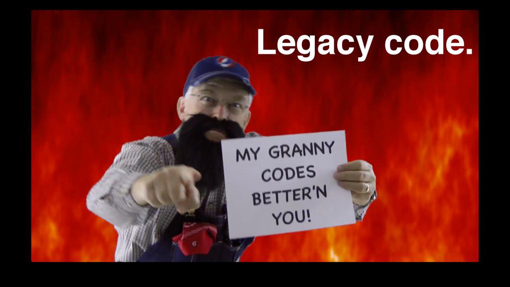 Legacy code.