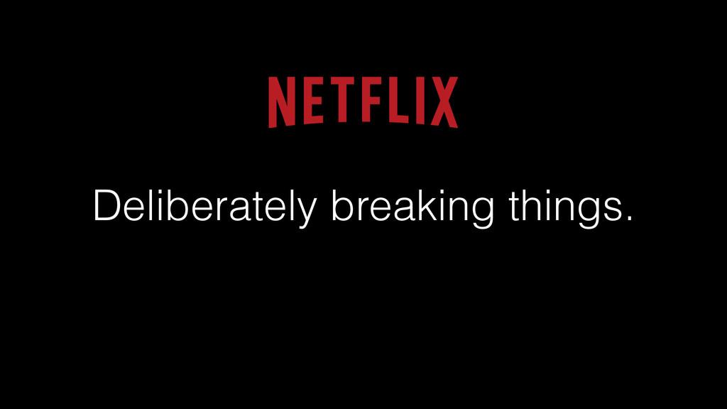 Deliberately breaking things.