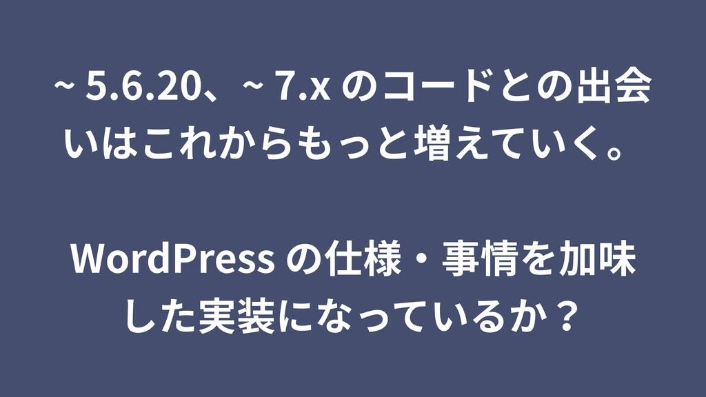~ 5.6.20、~ 7.x のコードとの出会 いはこれからもっと増えていく。 WordPre...
