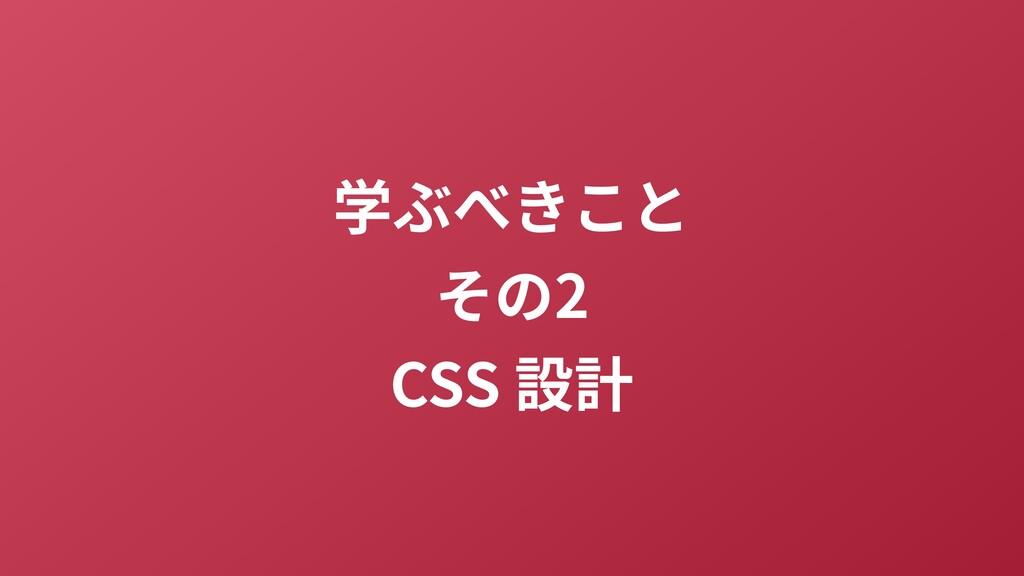 学ぶべきこと その2 CSS 設計